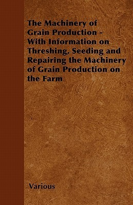 The Machinery of Grain Production - With Information on Threshing, Seeding and Repairing the Machinery of Grain Production on the Farm  by  Various