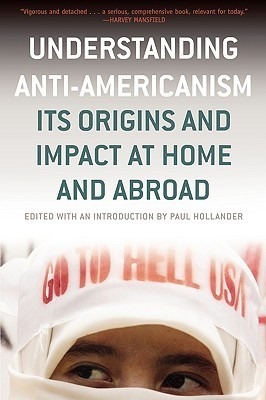 Understanding Anti-Americanism: Its Orgins and Impact at Home and Abroad Paul Hollander