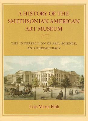 A History of the Smithsonian American Art Museum: The Intersection of Art, Science, and Bureaucracy Lois Marie Fink