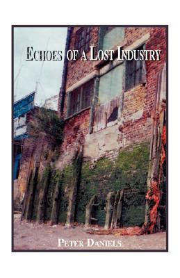 Echoes of a Lost Industry Peter W. Daniels