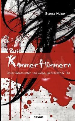 Kammerflimmern - Zwei Geschichten Von Liebe, Sehnsucht & Tod Bianca Huber
