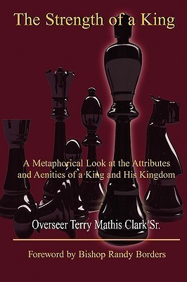 The Strength of a King: A Metaphorical Look at the Attributes and Amenities of a King and His Kingdom  by  Terry Mathis Clark