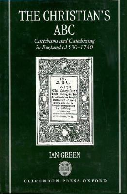 The Christians ABC: Catechisms and Catechizing in England C. 1530-1740 Ian Green