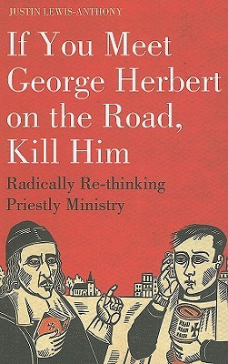 If You Meet George Herbert on the Road, Kill Him: Radically Re-Thinking Priestly Ministry  by  Justin Lewis-Anthony