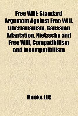 Free Will: Standard Argument Against Free Will, Libertarianism, Gaussian Adaptation, Nietzsche and Free Will, Compatibilism and I Books LLC
