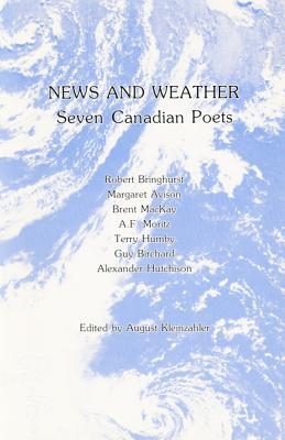 News and Weather: Seven Canadian Poets: Robert Bringhurst, Margaret Avison, Terry Humby, Brent MacKay, Guy Birchard, A.F. Moritz, Alexander Hutchison  by  August Kleinzahler