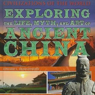 Exploring the Life, Myth, and Art of Ancient China Edward L. Shaughnessy