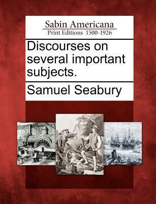 Discourses on Several Important Subjects. Samuel Seabury