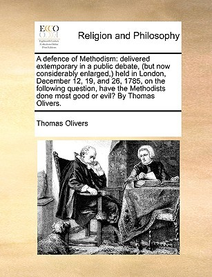 A defence of Methodism: delivered extemporary in a public debate, (but now considerably enlarged,) held in London, December 12, 19, and 26, 1785, on the following question, have the Methodists done most good or evil? By Thomas Olivers. Thomas Olivers