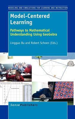 Model-Centered Learning: Pathways to Mathematical Understanding Using Geogebra Lingguo Bu
