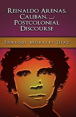 Reinaldo Arenas, Caliban, and Postcolonial Counter-Discourse Enrique Morales-Diaz