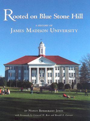 Rooted on Blue Stone Hill: A History of James Madison University Nancy Bondurant Jones