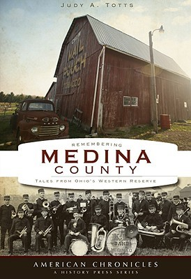 Remembering Medina County: Tales from Ohios Western Reserve  by  Judy A. Totts