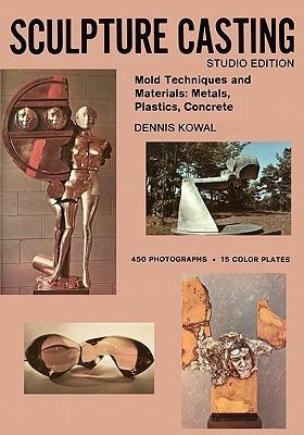 Sculpture Casting: Mold Techniques and Materials: Metals, Plastics, Comcrete  by  Dennis Kowal