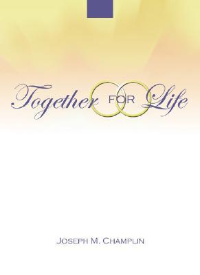 Together for Life: A Preparation for Marriage and for the Ceremony Joseph M. Champlin