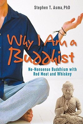 Why I Am a Buddhist: No-Nonsense Buddhism with Red Meat and Whiskey  by  Stephen T. Asma