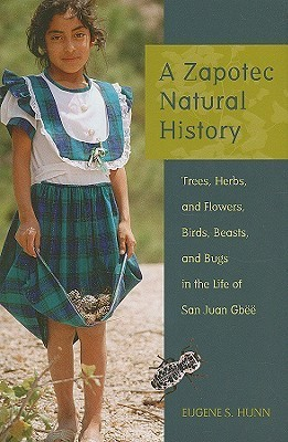 A Zapotec Natural History: Trees, Herbs, and Flowers, Birds, Beasts, and Bugs in the Life of San Juan Gbee  by  Eugene S. Hunn