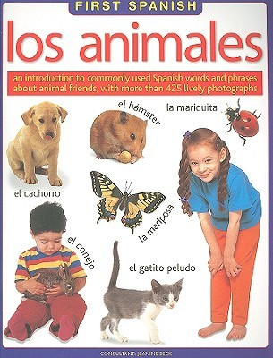 First Spanish: Los Animales: An Introduction to Commonly Used Spanish Words and Phrases about Animal Friends, with More Than 425 Lively Photographs Jeanine Beck