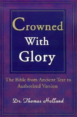 Crowned with Glory: The Bible from Ancient Text to Authorized Version Thomas  Holland