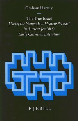 The True Israel: Uses of the Names Jew, Hebrew and Israel in Ancient Jewish and Early Christian Literature Graham Harvey
