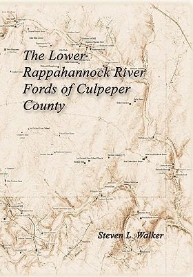 The Lower Rappahannock River Fords of Culpeper County Including the History of Chinquapin Neck and the Village of Richardsville Steven L. Walker