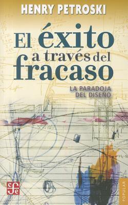 El Exito A Traves del Fracaso: La Paradoja del Diseno  by  Henry Petroski
