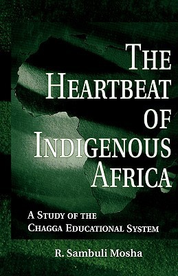 The Heartbeat of Indigenous Africa: A Study of the Chagga Educational System  by  R. Sambul Mosha