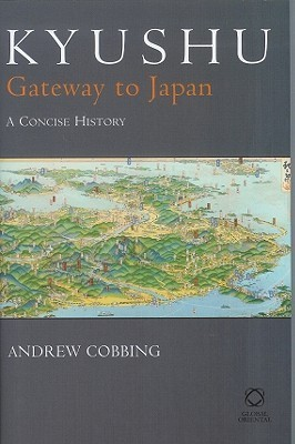 Kyushu: Gateway to Japan: A Concise History Andrew Cobbing