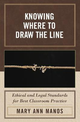 Knowing Where to Draw the Line: Ethical and Legal Standards for Best Classroom Practice  by  Mary Ann Manos