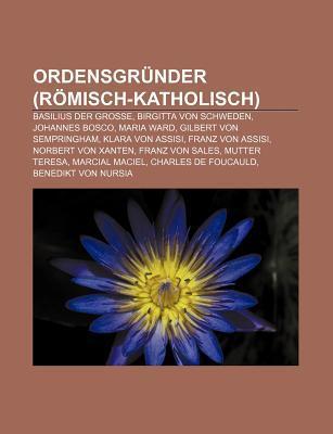 Ordensgr Nder (R Misch-Katholisch): Basilius Der Gro E, Birgitta Von Schweden, Johannes Bosco, Maria Ward, Gilbert Von Sempringham Books LLC