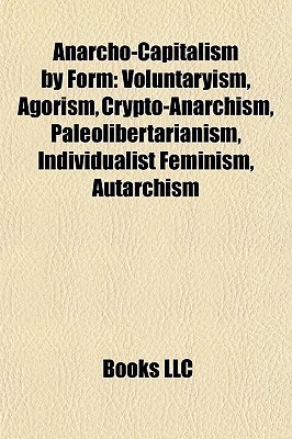Anarcho-Capitalism Form: Voluntaryism, Agorism, Crypto-Anarchism, Paleolibertarianism, Individualist Feminism, Autarchism by Books LLC