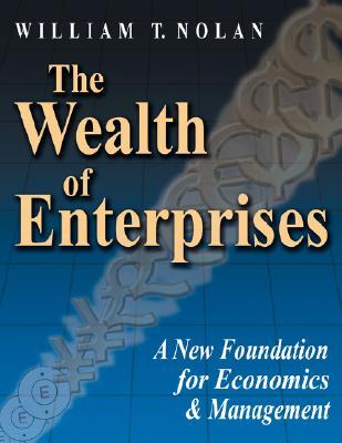 The Wealth of Enterprises: A New Foundation for Economics & Management William T. Nolan