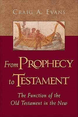 From Prophecy to Testament: The Function of the Old Testament in the New Craig A. Evans