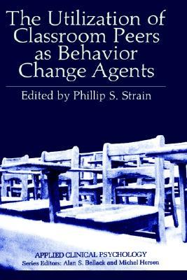 The Utilization of Classroom Peers as Behavior Change Agents  by  Philip S. Strain