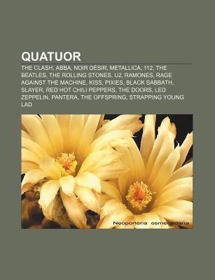 Quatuor: The Clash, Abba, Noir D Sir, Metallica, 112, the Beatles, the Rolling Stones, U2, Ramones, Rage Against the Machine, K  by  Books LLC