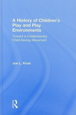 A History of Childrens Play and Play Environments: Toward a Contemporary Child-Saving Movement  by  Joe Frost