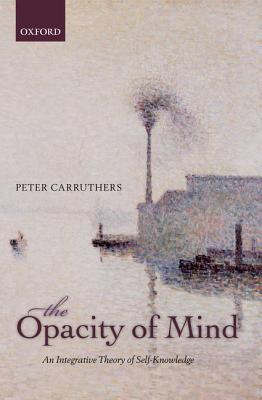 The Opacity of Mind: An Integrative Theory of Self-Knowledge Peter Carruthers