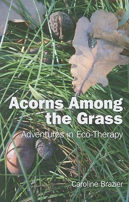 Acorns Among the Grass: Adventures in Eco-Therapy  by  Caroline Brazier