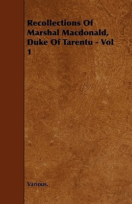 Recollections of Marshal MacDonald, Duke of Tarentu - Vol 1 Various