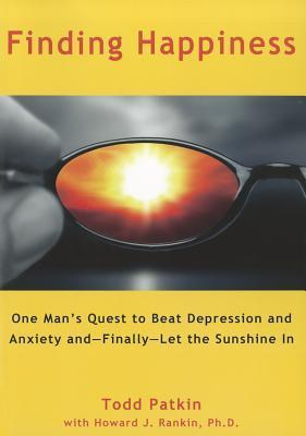 Finding Happiness: One Mans Quest to Beat Depression and Anxiety and--Finally--Let the Sunshine In Todd Patkin