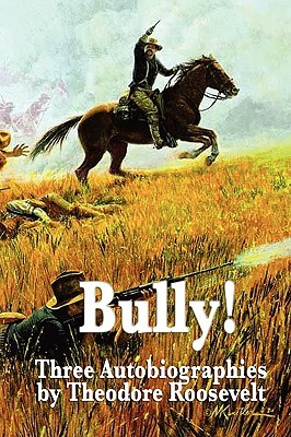 Bully! Three Autobiographies Theodore Roosevelt by Theodore Roosevelt