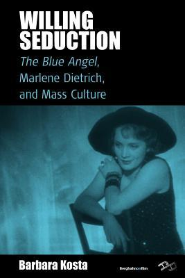 Willing Seduction: The Blue Angel, Marlene Dietrich, and Mass Culture Barbara Kosta