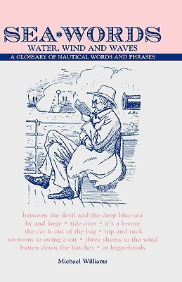 Sea Words. Water, Wind and Waves a Glossary of Nautical Words and Phrases  by  Michael  W. Williams
