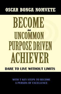 Become an Uncommon Purpose Driven Achiever: Dare to Live Without Limits  by  Oscar Bonga Nomvete