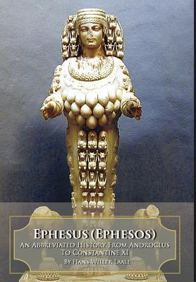 Ephesus (Ephesos): An Abbreviated History from Androclus to Constantine XI Hans Willer Laale