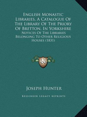 English Monastic Libraries, A Catalogue Of The Library Of The Priory Of Bretton, In Yorkshire: Notices Of The Libraries Belonging To Other Religious Houses (1831) Joseph Hunter