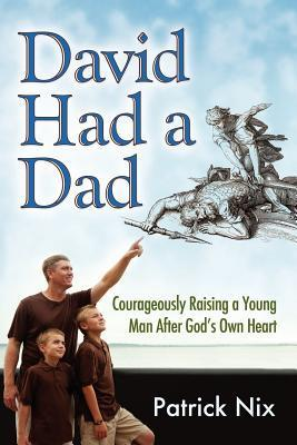 David Had a Dad: Courageously Raising a Young Man After Gods Own Heart  by  Patrick Nix