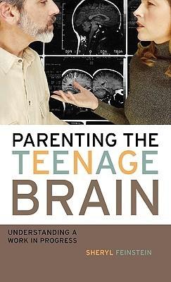 Parenting the Teenage Brain: Understanding a Work in Progress  by  Sheryl Feinstein