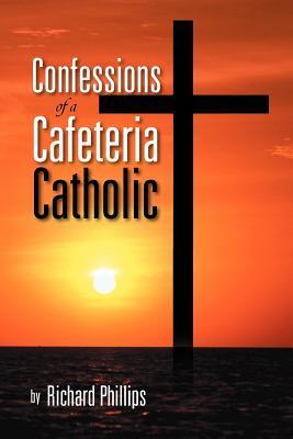 Confessions of a Cafeteria Catholic Richard          Phillips