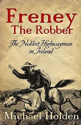 Freney the Robber: The Noblest Highwayman in Ireland Michael Holden